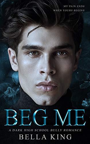 Beg Me: A Dark High School Bully Romance