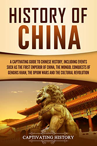 History of China: A Captivating Guide to Chinese History, Including Events Such as the First Emperor of China, the Mongol Conquests of Genghis Khan, the Opium Wars, and the Cultural Revolution