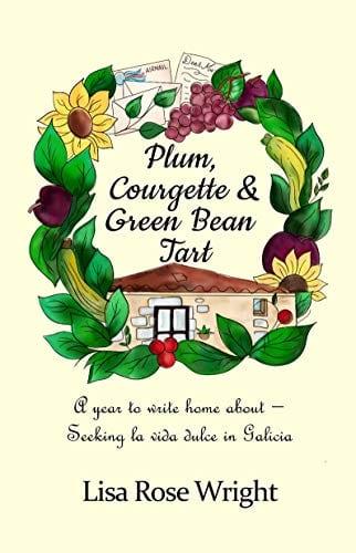Plum, Courgette & Green Bean Tart: A year to write home about – Seeking la vida dulce in Galicia (Writing Home Book 1)