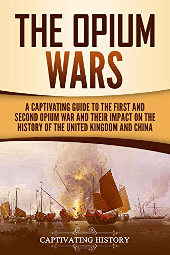 The Opium Wars: A Captivating Guide to the First and Second Opium War and Their Impact on the History of the United Kingdom and China