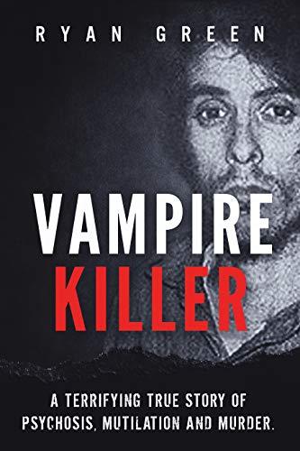 Vampire Killer: A Terrifying True Story of Psychosis, Mutilation and Murder (True Crime)