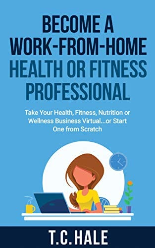 Become A Work-From-Home Health Or Fitness Professional: Take Your Health, Fitness, Nutrition Or Wellness Business Virtual… Or Start One From Scratch