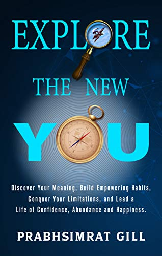Explore The New YOU: Discover Your Meaning, Build Empowering Habits, Conquer Your Limitations, and Lead a Life of Confidence, Abundance, and Happiness