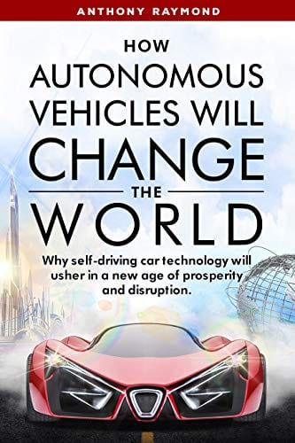 How Autonomous Vehicles will Change the World: Why self-driving car technology will usher in a new age of prosperity and disruption