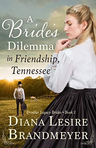 A Bride's Dilemma in Friendship, Tennessee: Heartwarming Love Story (Frontier Legacy Brides Book 1)