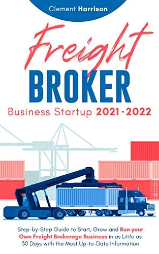 Freight Broker Business Startup 2021-2022: Step-by-Step Guide to Start, Grow and Run Your Own Freight Brokerage Company In As Little As 30 Days with the Most Up-to-Date Information