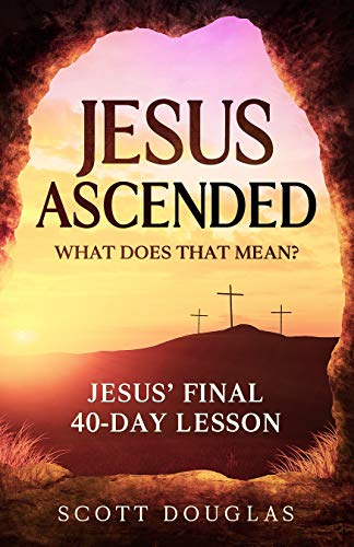 Jesus Ascended. What Does That Mean?: Jesus' Final 40-Day Lesson (Organic Faith Book 1)