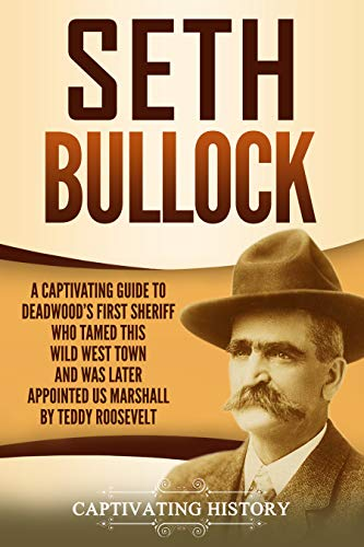 Seth Bullock: A Captivating Guide to Deadwood's First Sheriff Who Tamed This Wild West Town and Was Later Appointed US Marshal by Theodore Roosevelt