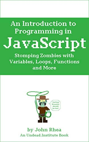 An Introduction to Programming in JavaScript: Stomping Zombies with Variables, Loops, Functions and More (Undead Institute)