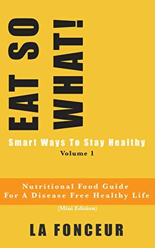 Eat So What!: Smart Ways to Stay Healthy | Nutritional food guide for vegetarians for a disease free healthy life (Mini Edition) (Eat So What! Extract Series Book 1)