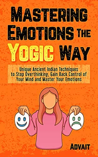 Mastering Emotions The Yogic Way: Unique Ancient Indian Techniques to Stop Overthinking, Gain Back the Control of Your Mind and Master Your Emotions. (Yogic Brain Mastery Book 4)
