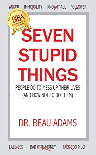 Seven Stupid Things People Do to Mess Up Their Lives: (and how not to do them)