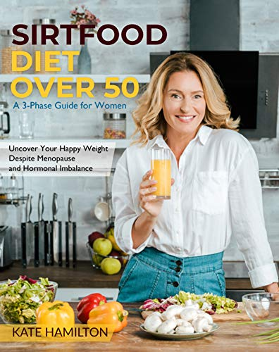 Sirtfood Diet Over 50: A 3-Phase Guide for Women | Uncover Your Happy Weight Despite Menopause and Hormonal Imbalance