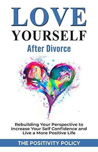 Love Yourself After Divorce: Rebuilding Your Perspective to Increase Your Self Confidence and Live a More Positive Life