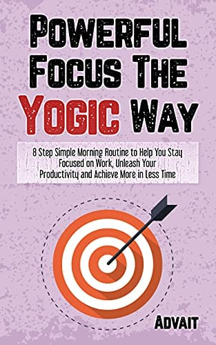 Powerful Focus The Yogic Way: 8 Step Simple Morning Routine to Help You Stay Focused on Work, Unleash Your Productivity and Achieve More in Less Time. (Yogic Brain Mastery Book 6)