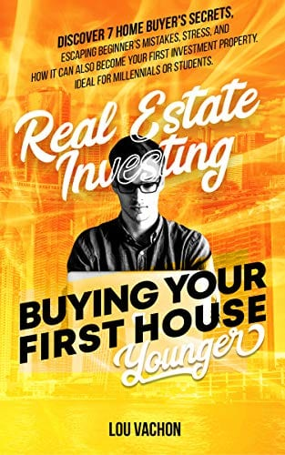 Real Estate Investing Buying Your First House Younger: Discover 7 Home Buyers Secrets, Escaping Beginner's Mistakes, Stress, and How It Can Also Become Your First Investment Property
