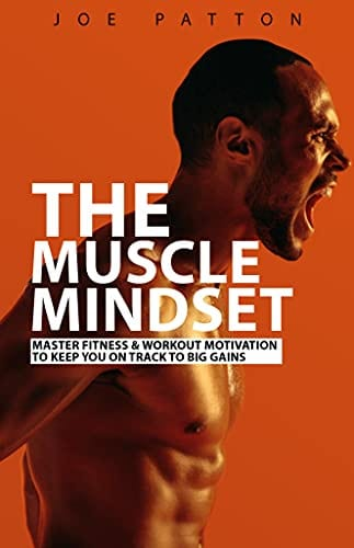 The Muscle Mindset : Master Fitness & Workout Motivation To Keep You On Track To Big Gains