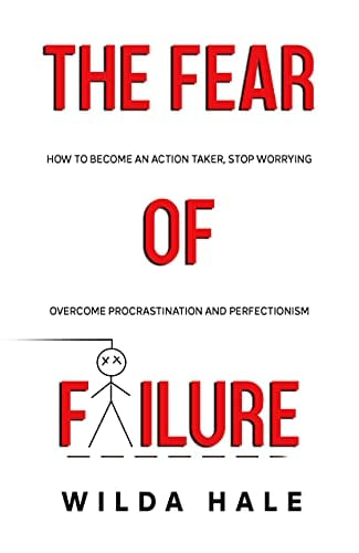 The Fear of Failure: How To Become An Action Taker, Stop Worrying, Overcome Procrastination and Perfectionism