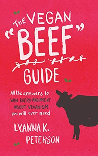 """The Vegan """"Beef"""" Guide: All the Answers to Win Every Argument About Veganism You Will Ever Need"""