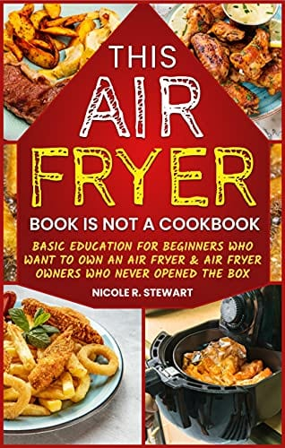 This Air Fryer Book Is Not a Cookbook: Basic Education for Beginners Who Want To Own a Air Fryer & Air Fryer Owners Who Never Opened the Box