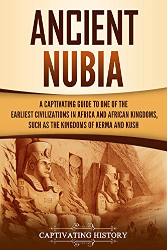 Ancient Nubia: A Captivating Guide to One of the Earliest Civilizations in Africa and African Kingdoms, Such as the Kingdoms of Kerma and Kush