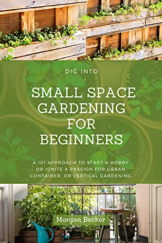 Dig Into Small Space Gardening for Beginners: A 101 Approach to Start a Hobby or Ignite a Passion for Urban, Container, or Vertical Gardening.