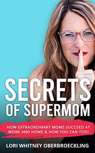 Secrets of Supermom: How Extraordinary Moms Succeed at Work and Home & How You Can Too!