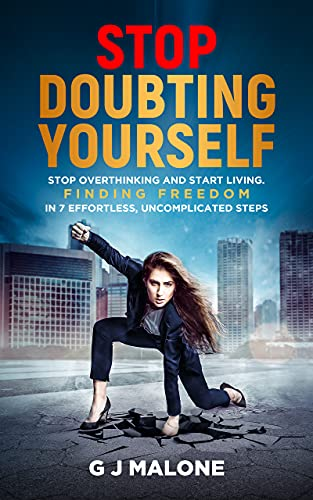 Stop Doubting Yourself: Stop Overthinking and Start Living. Finding Freedom in 7 Effortless, Uncomplicated Steps