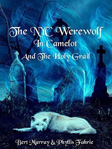 The NYC Werewolf In Camelot And The Holy Grail: A Magical, Coming-Of-Age, Werewolf Fantasy Adventure (NYC Werewolf Tales Book 6)