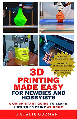 3D Printing Made Easy for Newbies and Hobbyists: A Quick-Start Guide to Learn How to 3D Print at Home