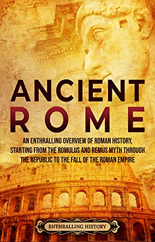 Ancient Rome: An Enthralling Overview of Roman History, Starting From the Romulus and Remus Myth through the Republic to the Fall of the Roman Empire