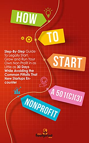 How to Start a 501(C)(3) Nonprofit : Step-By-Step Guide To Legally Start, Grow and Run Your Own Non Profit in as Little as 30 Days While Avoiding the Common Pitfalls That New Startups Encounter
