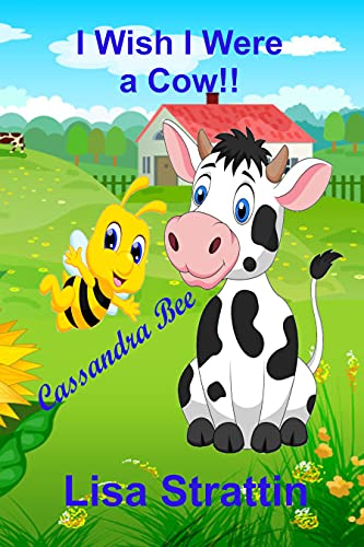I Wish I Were A Cow! (Cassandra Bee Picture Book Series)