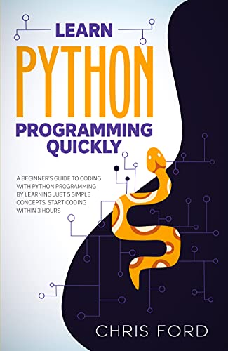 Learn Python Programming Quickly: A Beginner's Guide To Coding With Python Programming By Learning Just 5 Simple Concepts. Start Coding Within 3 Hours