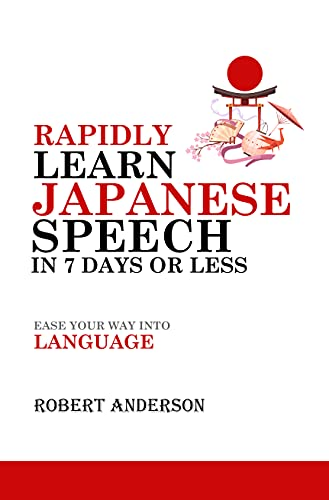 Rapidly Learn Japanese Speech in 7 Days or Less: Ease Your Way Into Language