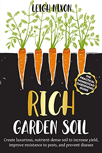 Rich Garden Soil: The Practical Homestead Gardening Guide to Creating Luxurious, Nutrient-Dense Soil to Increase Yield, Improve Resistance to Pests, and Prevent Disease