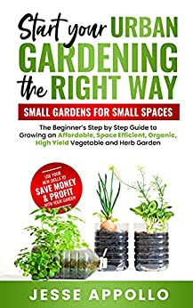 Start Your Urban Gardening The Right Way: Small Gardens For Small Spaces: The Beginner's Step by Step Guide To Growing An Affordable, Organic, High Yield Vegetable and Herb Garden