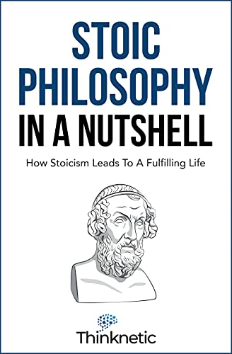 Stoic Philosophy In A Nutshell: How Stoicism Leads To A Fulfilling Life (Stoicism Mastery)