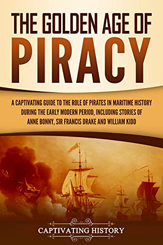 The Golden Age of Piracy: A Captivating Guide to the Role of Pirates in Maritime History during the Early Modern Period, Including Stories of Anne Bonny, Sir Francis Drake, and William Kidd