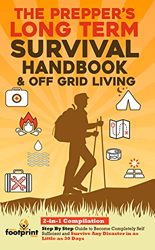 The Prepper's Long-Term Survival Handbook & Off Grid Living: 2-in-1 Compilation | Step By Step Guide to Become Completely Self Sufficient and Survive Any Disaster in as Little as 30 Days