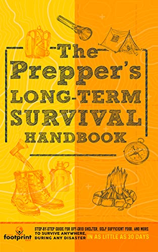 The Prepper's Long Term Survival Handbook: Step-By-Step Strategies for Off-Grid Shelter, Self Sufficient Food, and More To Survive Anywhere, During ANY Disaster In as Little as 30 Days
