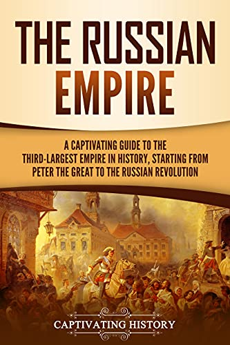 The Russian Empire: A Captivating Guide to the Third-Largest Empire in History, Starting from Peter the Great to the Russian Revolution