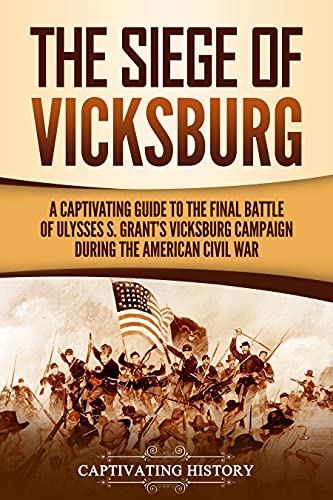 The Siege of Vicksburg: A Captivating Guide to the Final Battle of Ulysses S. Grant's Vicksburg Campaign during the American Civil War