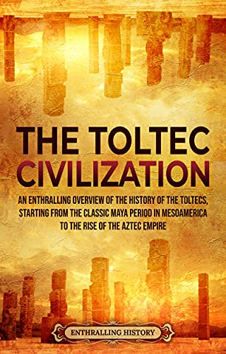 The Toltec Civilization: An Enthralling Overview of the History of the Toltecs, Starting from the Classic Maya Period in Mesoamerica to the Rise of the Aztec Empire (Ancient Mexico)