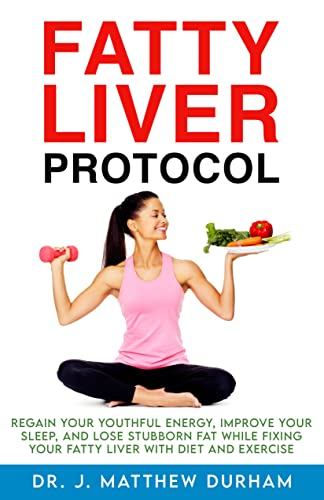 Fatty Liver Protocol: Regain your youthful energy, improve your sleep, and lose stubborn fat while fixing your Fatty Liver with diet and exercise
