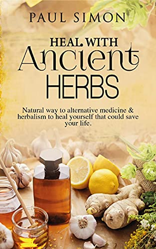 Heal with Ancient Herbs: Natural way to alternative medicine & herbalism to heal yourself that could save your life