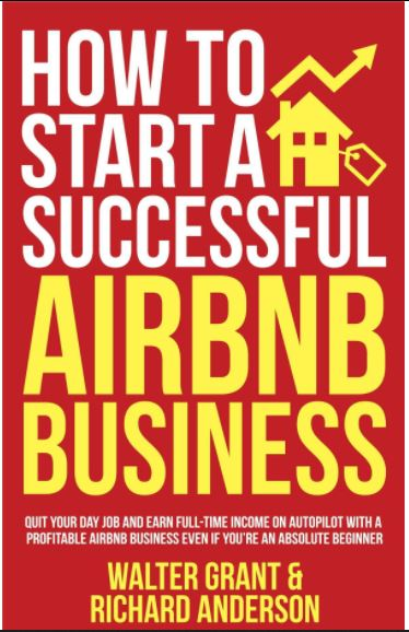 How to Start a Successful Airbnb Business: Quit Your Day Job and Earn Full-time Income on Autopilot With a Profitable Airbnb Business Even if You're an Absolute Beginner