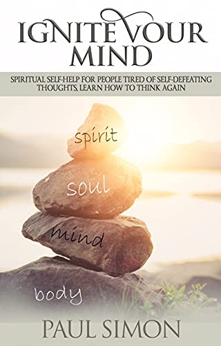 Ignite Your Mind: Spiritual Self-Help for People Tired of Self-Defeating Thoughts, Learn How to Think Again