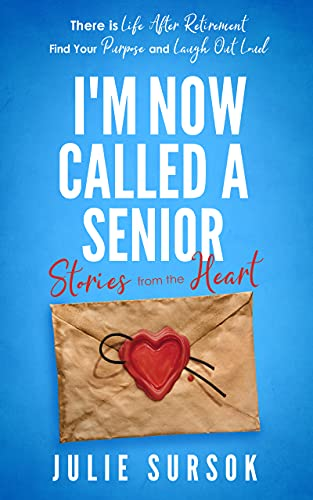 I'm Now Called A Senior Stories from the Heart: There is Life After Retirement Find your Purpose and Laugh Out Loud