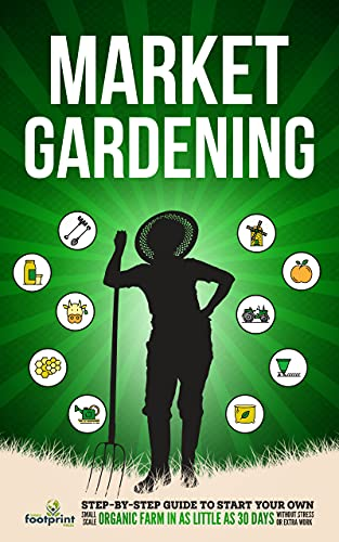 Market Gardening: Step-By-Step Guide to Start Your Own Small Scale Organic Farm in as Little as 30 Days Without Stress or Extra work